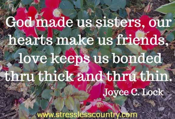 God made us sisters, our hearts make us friends,  love keeps us bonded thru thick and thru thin. Joyce C. Lock