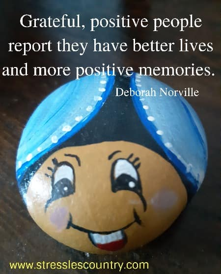 Grateful, positive people report they have better lives and  more positive memories.  Deborah Norville