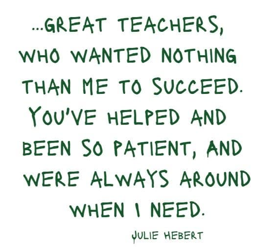 great teachers, who wanted nothing than me to succeed....