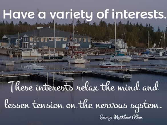 Have a variety of interests. These interests relax the mind and lessen tension on the nervous system.