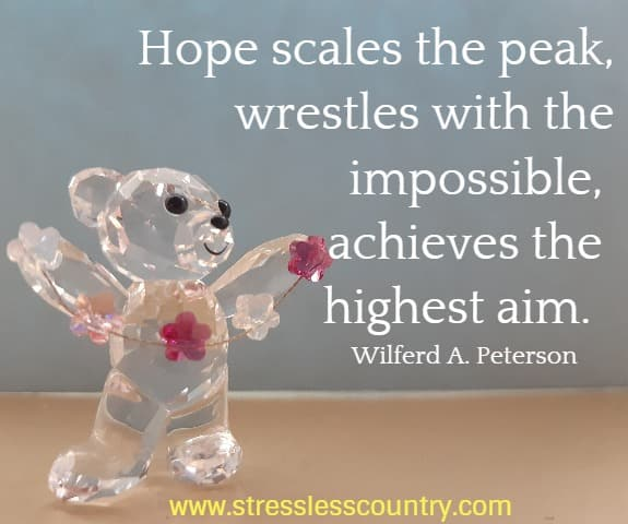 Hope scales the peak, wrestles with the impossible, achieves the highest aim.  Wilferd A. Peterson