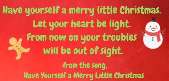 "Have yourself a merry little Christmas. Let your heart be light. From now on your troubles will be out of sight.""  Have Yourself a Merry Little Christmas"