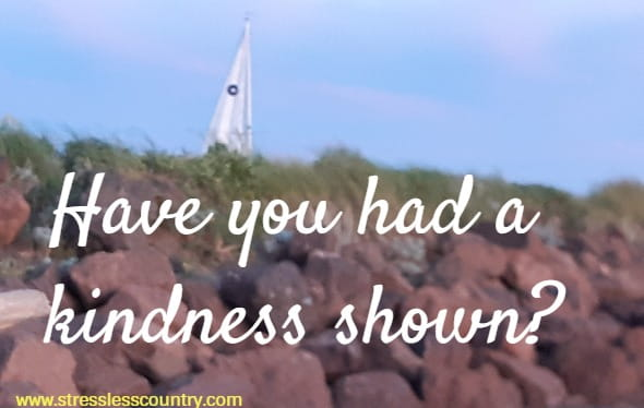Have you had a kindness shown?