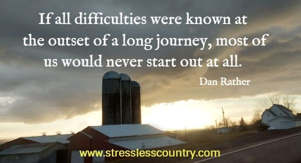 If all difficulties were known at the outset of a long journey, most of us would never start out at all.