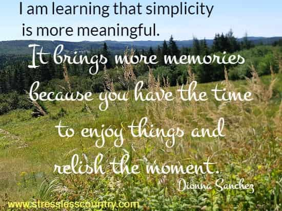 I am learning that simplicity is more meaningful. It brings more memories  because you have the time to enjoy things and relish the moment. Dionna Sanchez