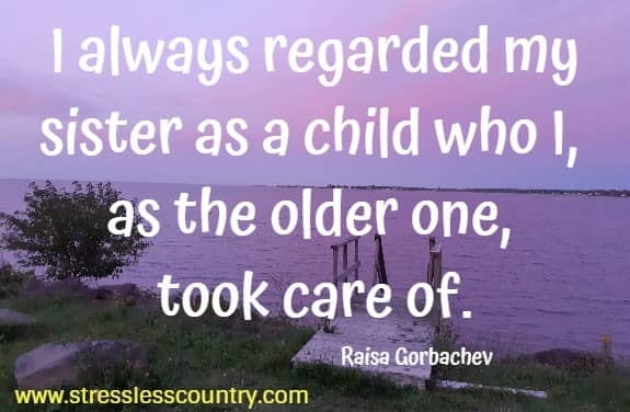 I always regarded my sister as a child who I, as the older one, took care of.   Raisa Gorbachev