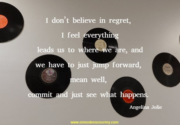 I don't believe in regret, I feel everything leads us to where we are, and we have to just jump forward, mean well, commit and just see what happens.