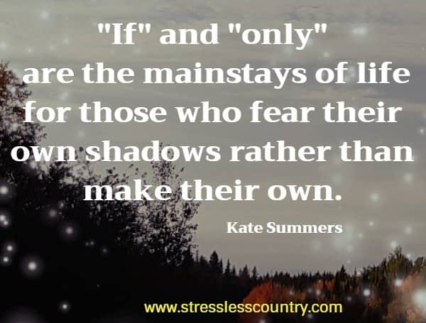 If and only are the mainstays of life for those who fear their own shadows rather than make their own.