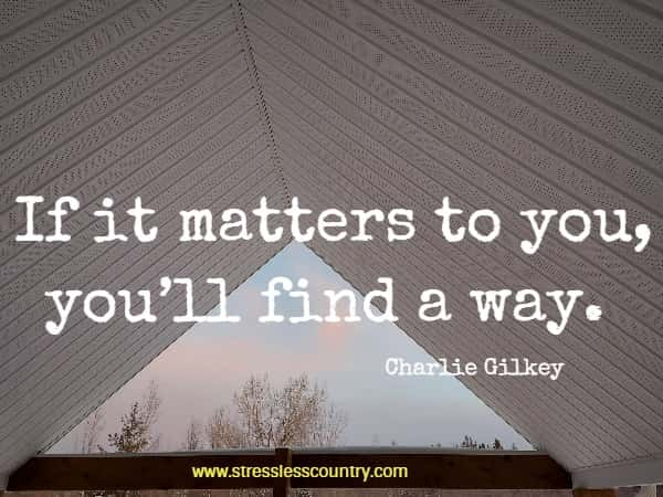 If it matters to you, you'll find a way.