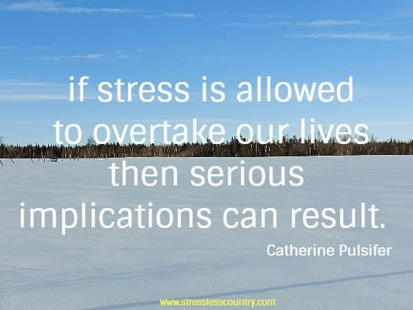 if stress is allowed to overtake our lives then serious implications can result.