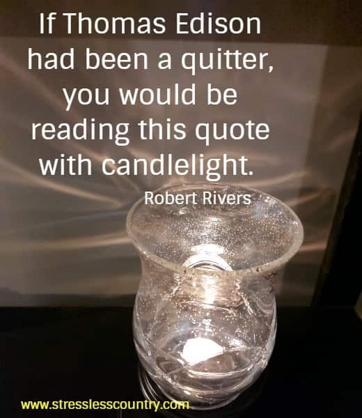 If Thomas Edison had been a quitter, you would be reading this quote with candlelight.