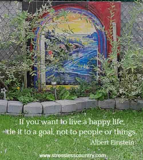 If you want to live a happy life, tie it to a goal, not to people or things.