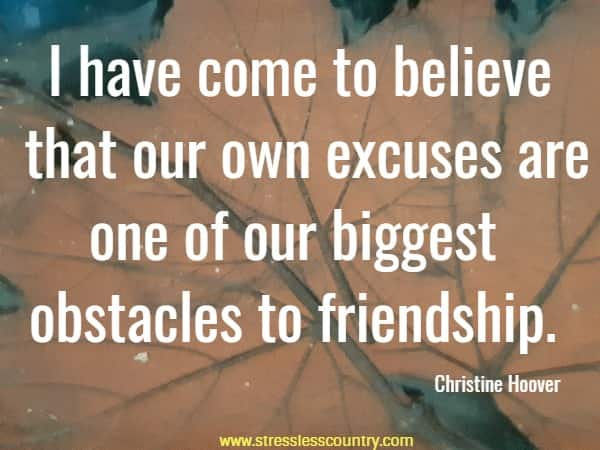 I have come to believe that our own excuses are one of our biggest obstacles to friendship.