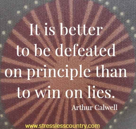 It is better to be defeated on principle than to win on lies. Arthur Calwell