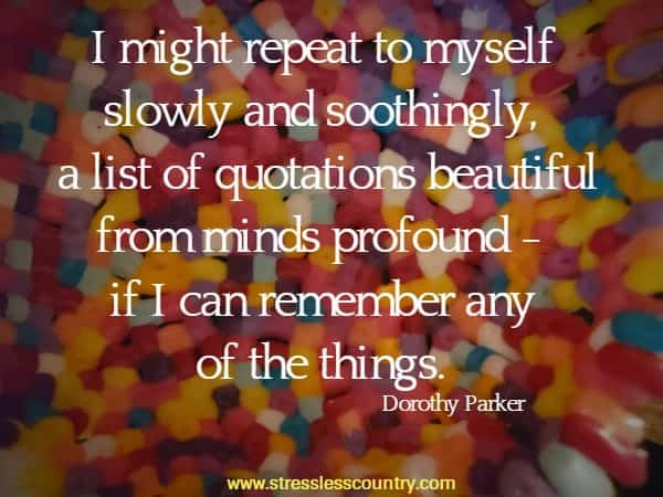 I might repeat to myself slowly and soothingly, a list of quotations  beautiful from minds profound - if I can remember any of the things.