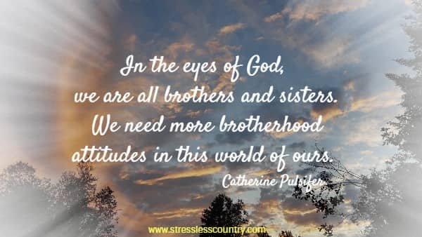 In the eyes of God, we are all brothers and sisters. We need more brotherhood attitudes in this world of ours.
