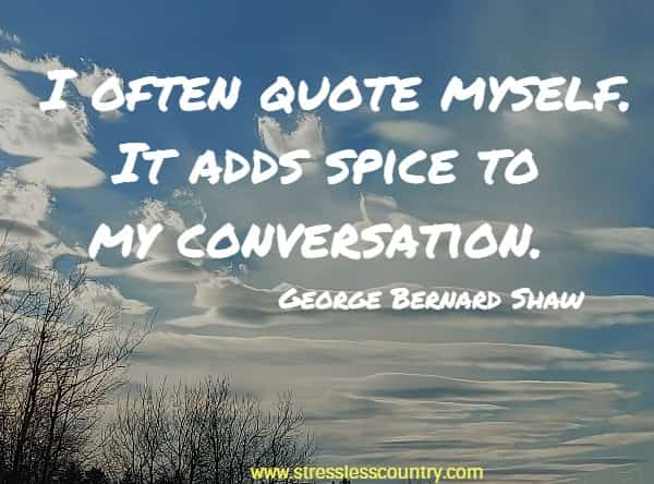 I often quote myself. It adds spice to my conversation.