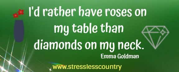 I'd rather have roses on my table than diamonds on my neck.   Emma Goldman