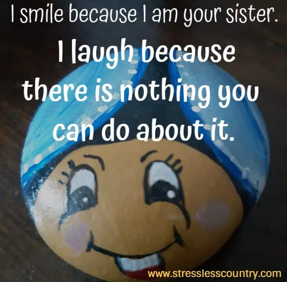 I smile  because I am your sister. I laugh because there is nothing you can do about it.