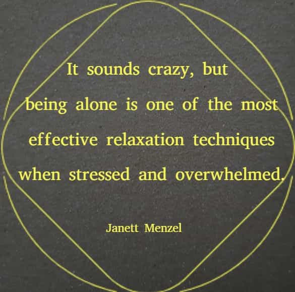 It sounds crazy, but being alone is one of the most effective relaxation techniques when stressed and overwhelmed.