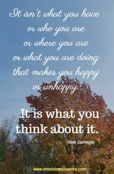 It isn't what you have or who you are or where you are or what you are doing that makes you happy or unhappy. It is what you think about it.  Dale Carnegie