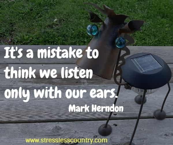 It's a mistake to think we listen only with our ears.