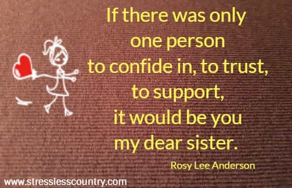 If there was only one person to confide in, to trust, to support,  it would be you my dear sister. Rosy Lee Anderson