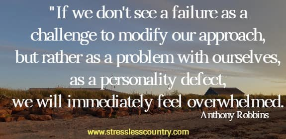 If we don't see a failure as a challenge to modify our approach, but rather as a problem with ourselves, as a personality defect, we will immediately feel overwhelmed.  Anthony Robbins