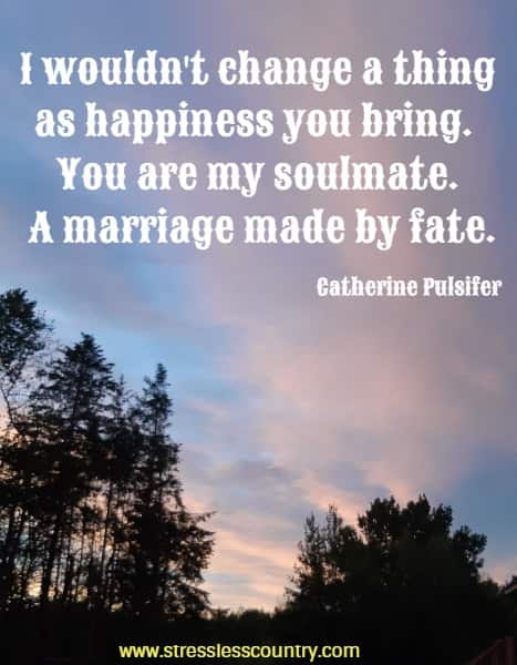 I wouldn't change a thing as happiness you bring. You are my soulmate. A marriage made by fate