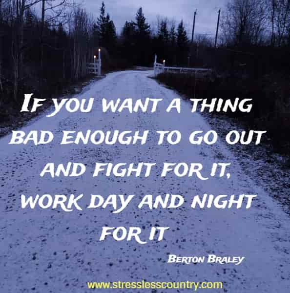 If you want a thing bad enough to go out and fight for it, work day and night for it