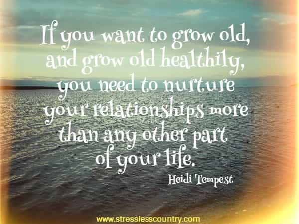 If you want to grow old, and grow old healthily, you need to nurture your relationships more than any other part of your life.