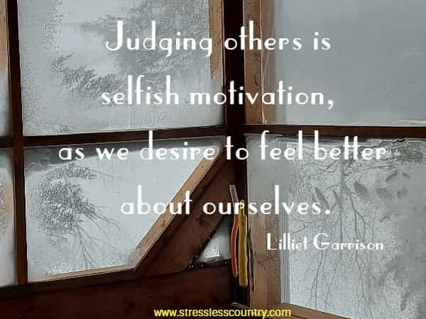 Judging others is selfish motivation, as we desire to feel better about ourselves.