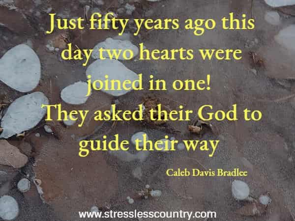 Just fifty years ago this day two hearts were joined in one! They asked their God to guide their way