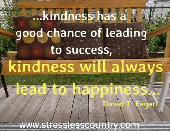 Interestingly enough, although kindness has a good chance of leading to success, kindness will always lead to happiness.