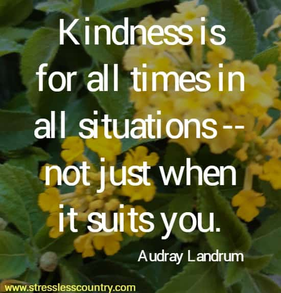 Kindness is for all times in all situations -- not just when it suits you.