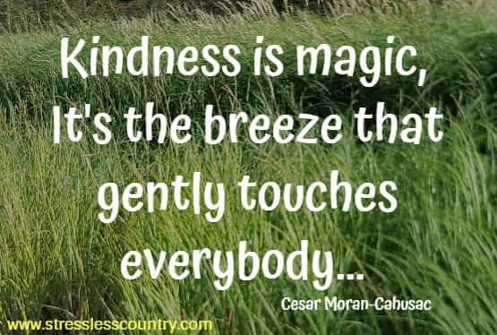 Kindness is magic, it's the breeze that gently touches everybody
