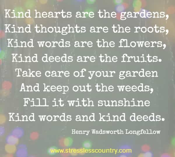 Kind hearts are the gardens, Kind thoughts are the roots, Kind words are the flowers, Kind deeds are the fruits. Take care of your garden And keep out the weeds, Fill it with sunshine Kind words and kind deeds. Henry Wadsworth Longfellow