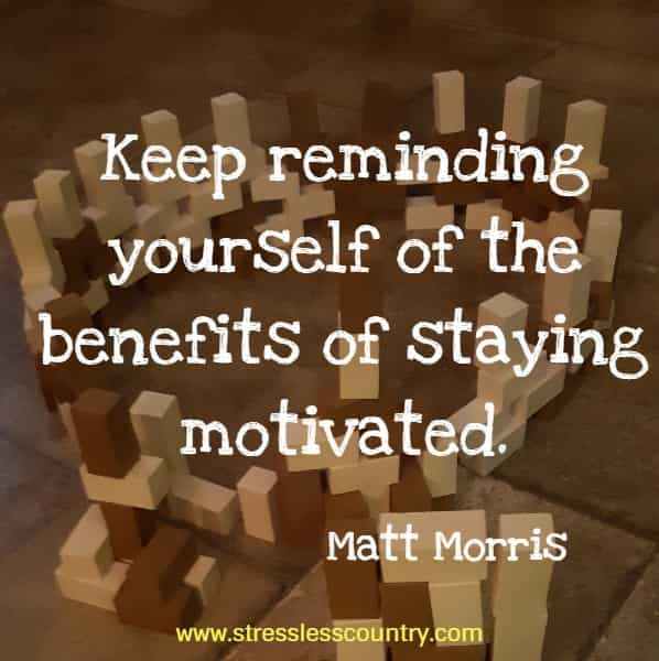 Keep reminding yourself of the benefits of staying motivated.