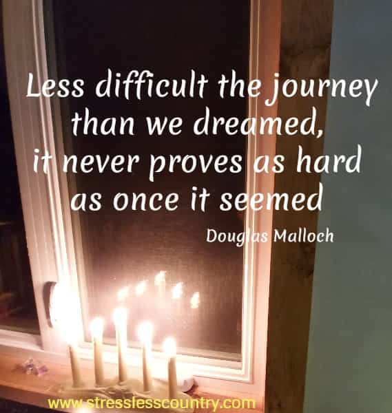 Less difficult the journey than we dreamed, it never proves as hard as once it seemed