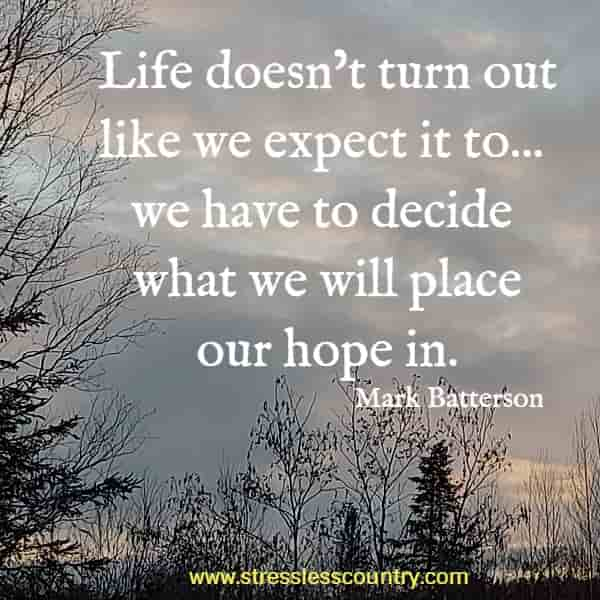 Life doesn't turn out like we expect it to... we have to decide what we will place our hope in.