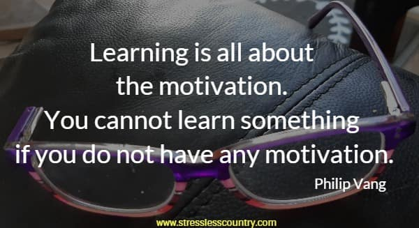 Learning is all about the motivation. You cannot learn something if you do not have any motivation
