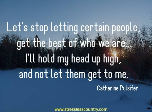 Let's stop letting certain people, get the best of who we are....I'll hold my head up high, and not let them get to me.