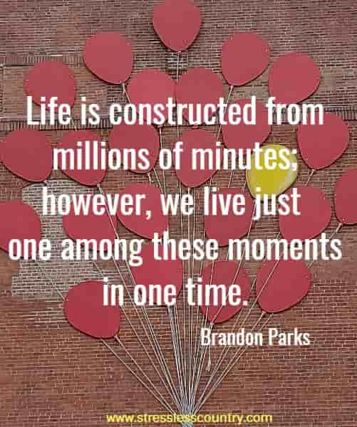 Life is constructed from millions of minutes; however, we live just one among these moments in one time.