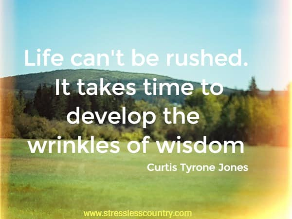 Life can't be rushed. It takes time to develop the wrinkles of wisdom