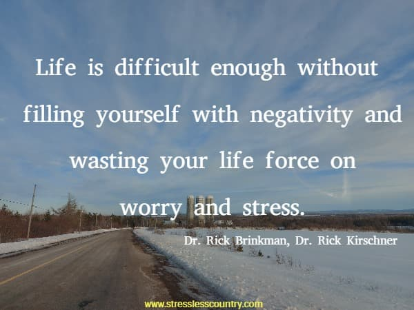 Life is difficult enough without filling yourself with negativity and wasting your life force on worry and stress.