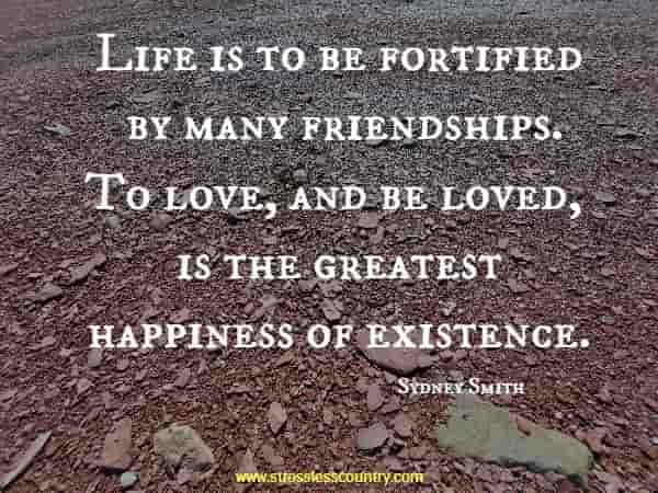 Life is to be fortified by many friendships. To love, and be loved, is the greatest happiness of existence.