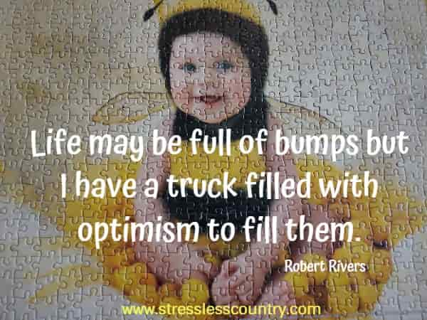 Life may be full of bumps but I have a truck filled with optimism to fill them.