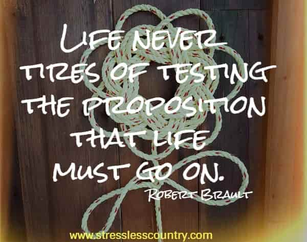ife never tires of testing the proposition that life must go on.