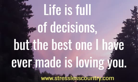 Life is full of decisions, but the best one I have ever made is loving you.