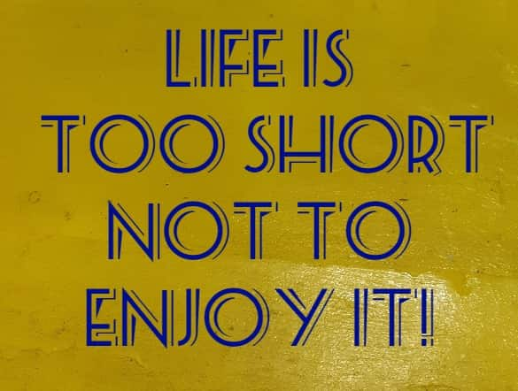 Life is too short not to enjoy it!
